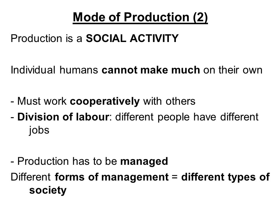 Mode of Production (2) Production is a SOCIAL ACTIVITY Individual humans cannot make much on their own - Must work cooperatively with others - Divisio