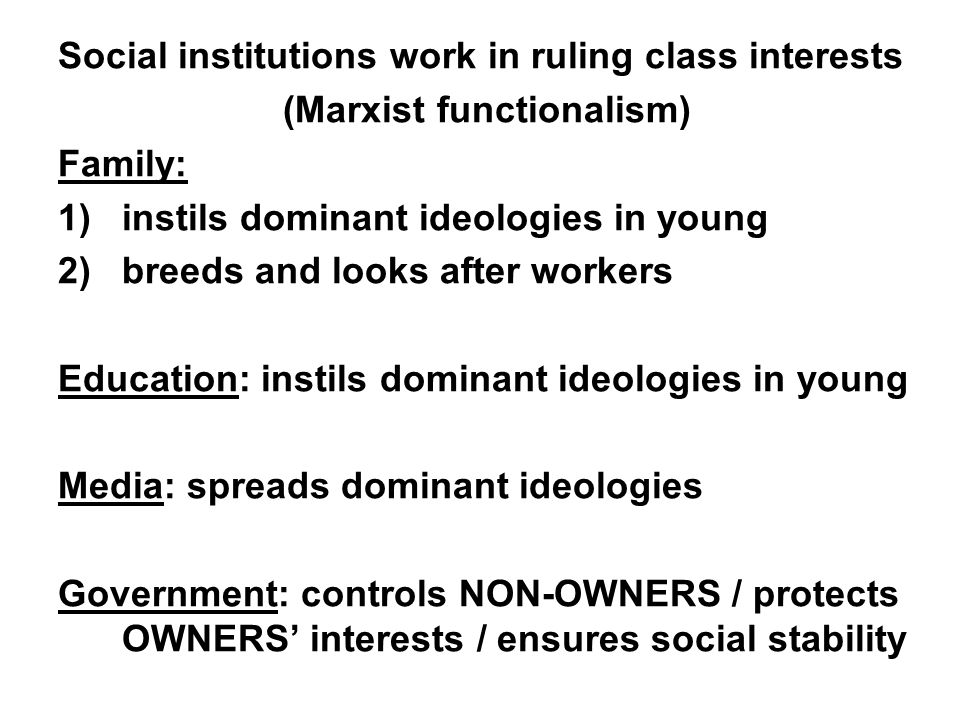 Social institutions work in ruling class interests (Marxist functionalism) Family: 1)instils dominant ideologies in young 2)breeds and looks after wor