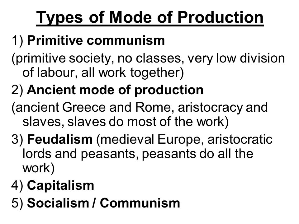 Types of Mode of Production 1) Primitive communism (primitive society, no classes, very low division of labour, all work together) 2) Ancient mode of