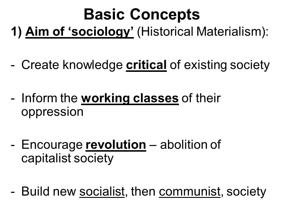 Basic Concepts 1) Aim of sociology (Historical Materialism): -Create knowledge critical of existing society -Inform the working classes of their oppre