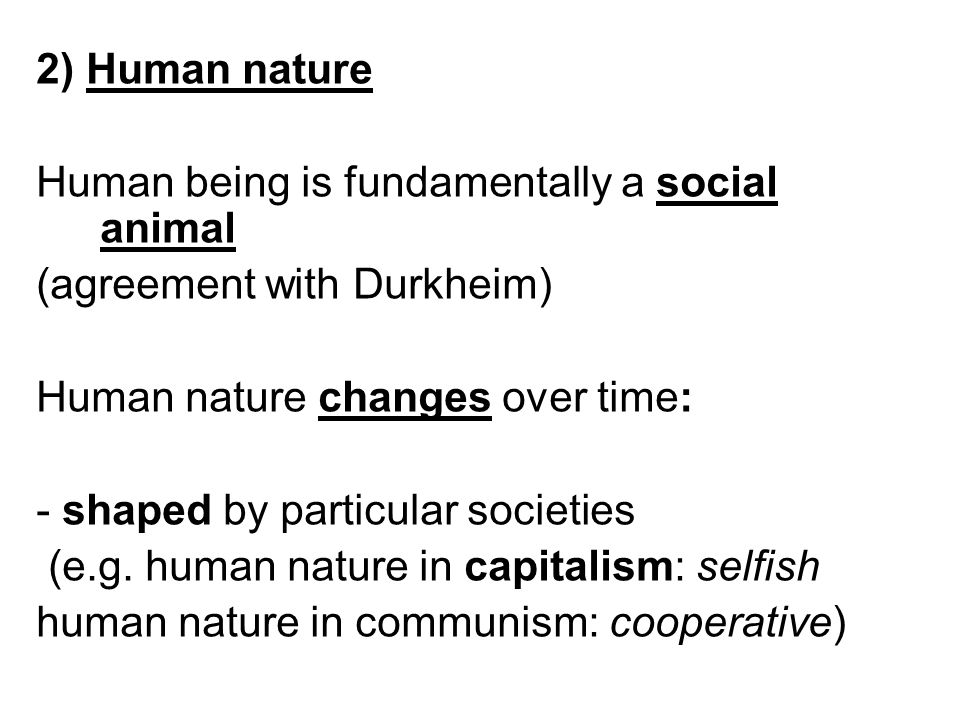 2) Human nature Human being is fundamentally a social animal (agreement with Durkheim) Human nature changes over time: - shaped by particular societie