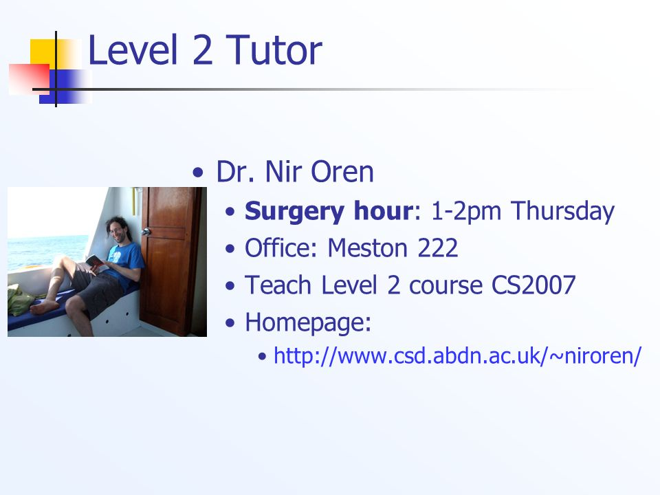 Level 2 Tutor Dr. Nir Oren Surgery hour: 1-2pm Thursday Office: Meston 222 Teach Level 2 course CS2007 Homepage: http://www.csd.abdn.ac.uk/~niroren/