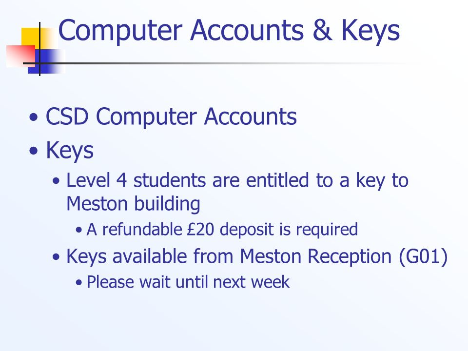 Computer Accounts & Keys CSD Computer Accounts Keys Level 4 students are entitled to a key to Meston building A refundable £20 deposit is required Key