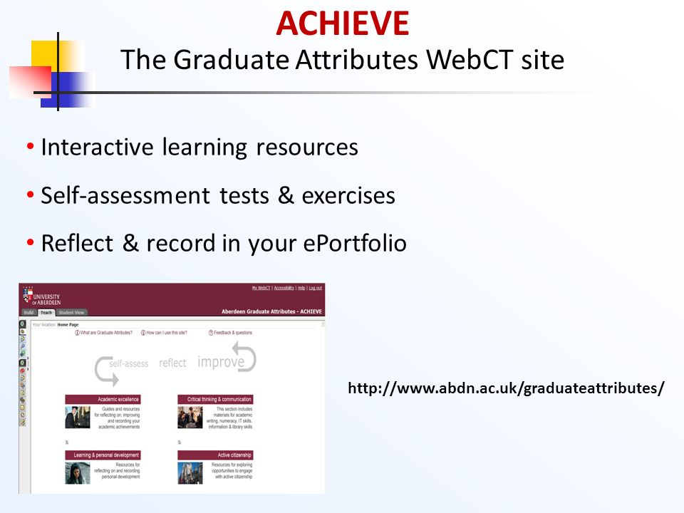 ACHIEVE The Graduate Attributes WebCT site Interactive learning resources Self-assessment tests & exercises Reflect & record in your ePortfolio http:/