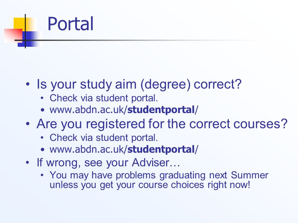 Portal Is your study aim (degree) correct? Check via student portal. www.abdn.ac.uk/studentportal/ Are you registered for the correct courses? Check v