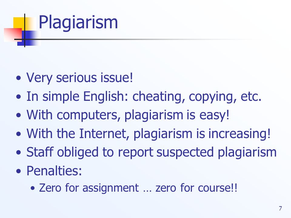 7 Plagiarism Very serious issue! In simple English: cheating, copying, etc. With computers, plagiarism is easy! With the Internet, plagiarism is incre