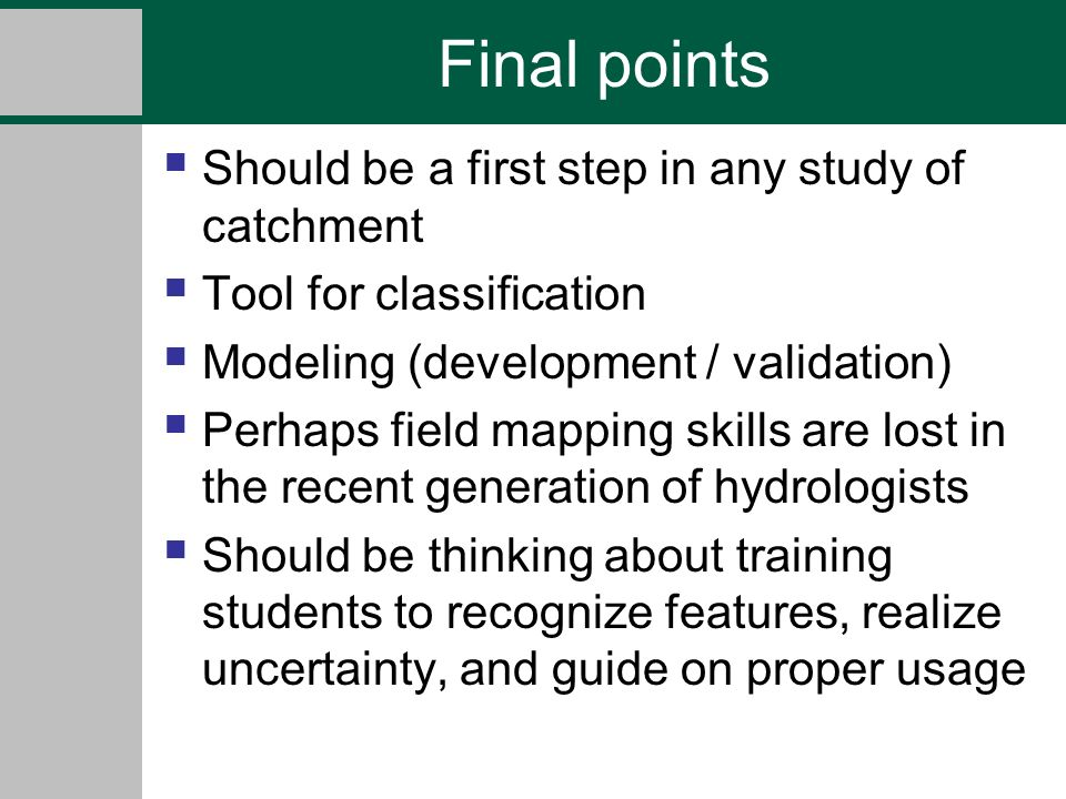 Final points Should be a first step in any study of catchment Tool for classification Modeling (development / validation) Perhaps field mapping skills are lost in the recent generation of hydrologists Should be thinking about training students to recognize features, realize uncertainty, and guide on proper usage