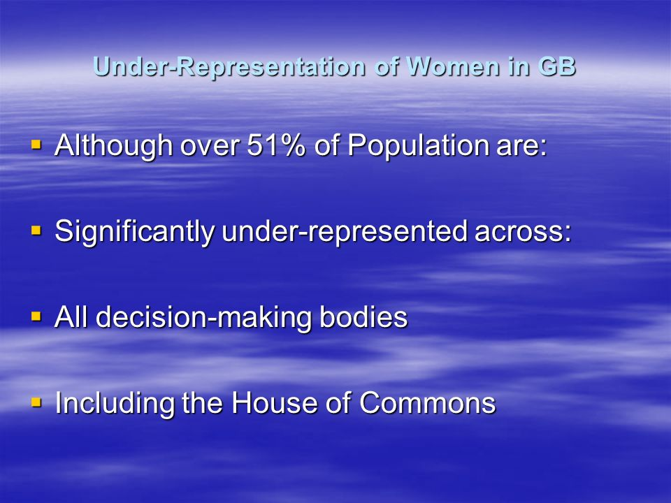 Under-Representation of Women in GB Although over 51% of Population are: Although over 51% of Population are: Significantly under-represented across: Significantly under-represented across: All decision-making bodies All decision-making bodies Including the House of Commons Including the House of Commons