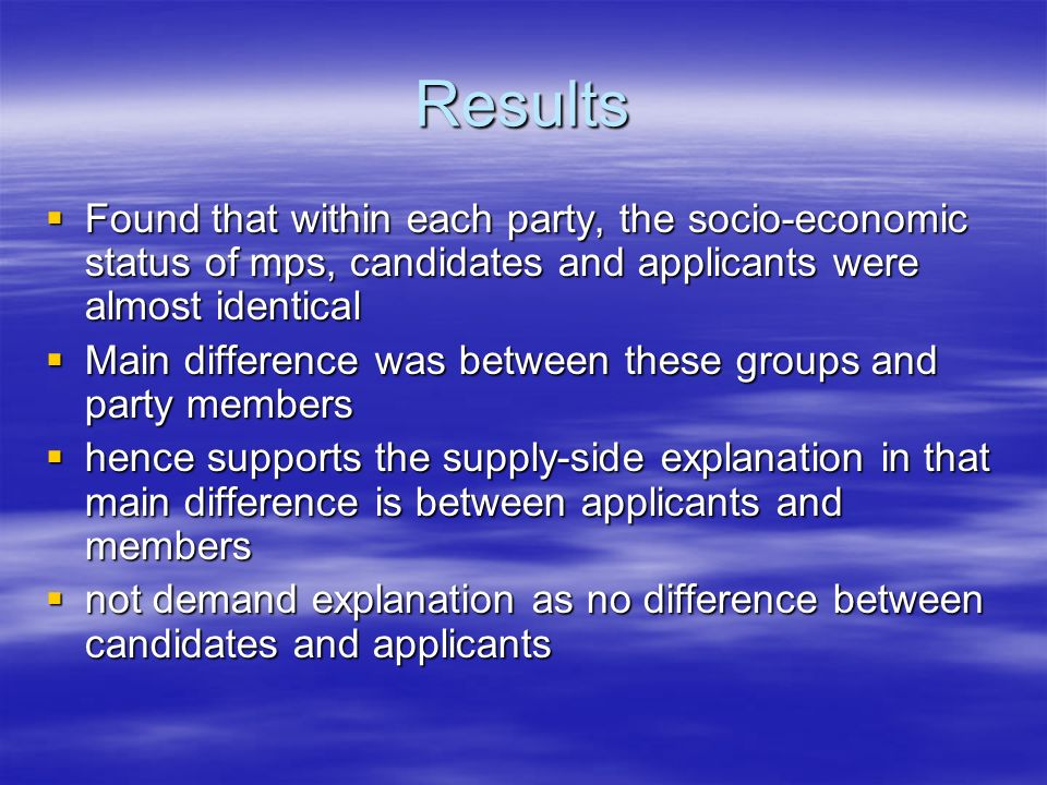 Results Found that within each party, the socio-economic status of mps, candidates and applicants were almost identical Found that within each party, the socio-economic status of mps, candidates and applicants were almost identical Main difference was between these groups and party members Main difference was between these groups and party members hence supports the supply-side explanation in that main difference is between applicants and members hence supports the supply-side explanation in that main difference is between applicants and members not demand explanation as no difference between candidates and applicants not demand explanation as no difference between candidates and applicants