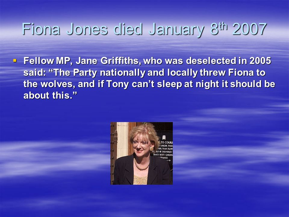 Fiona Jones died January 8 th 2007 Fellow MP, Jane Griffiths, who was deselected in 2005 said: The Party nationally and locally threw Fiona to the wolves, and if Tony cant sleep at night it should be about this.