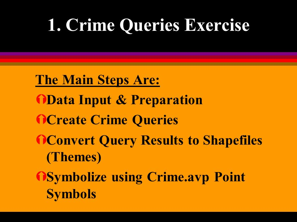 1. Crime Queries Exercise The Main Steps Are: ÝData Input & Preparation ÝCreate Crime Queries ÝConvert Query Results to Shapefiles (Themes) ÝSymbolize