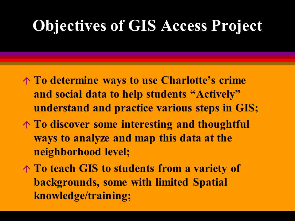 Objectives of GIS Access Project á To determine ways to use Charlottes crime and social data to help students Actively understand and practice various steps in GIS; á To discover some interesting and thoughtful ways to analyze and map this data at the neighborhood level; á To teach GIS to students from a variety of backgrounds, some with limited Spatial knowledge/training;
