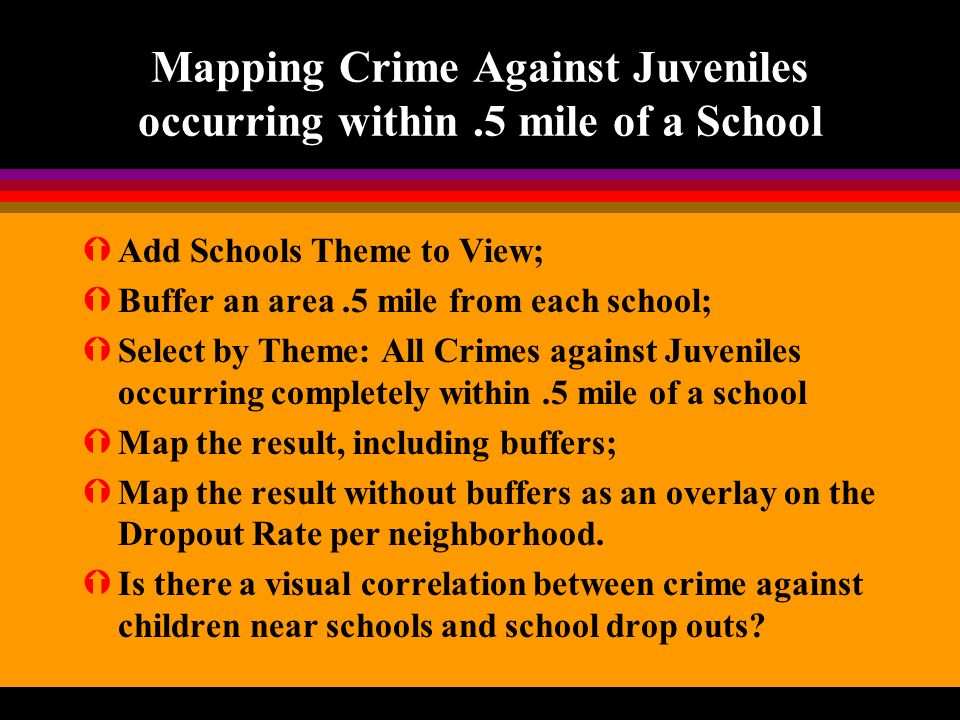 Mapping Crime Against Juveniles occurring within.5 mile of a School ÝAdd Schools Theme to View; ÝBuffer an area.5 mile from each school; ÝSelect by Theme: All Crimes against Juveniles occurring completely within.5 mile of a school ÝMap the result, including buffers; ÝMap the result without buffers as an overlay on the Dropout Rate per neighborhood.