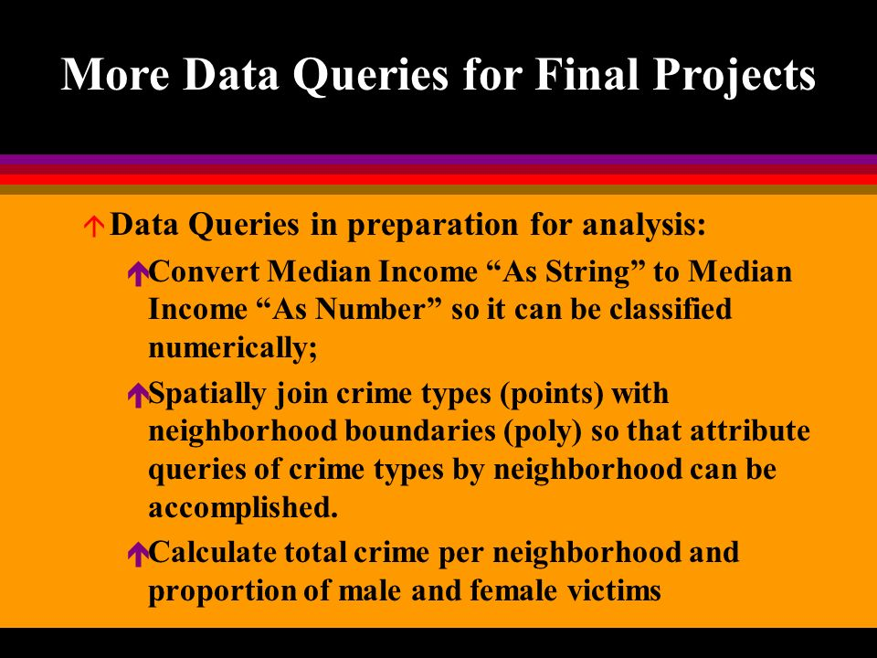 More Data Queries for Final Projects á Data Queries in preparation for analysis: é Convert Median Income As String to Median Income As Number so it can be classified numerically; é Spatially join crime types (points) with neighborhood boundaries (poly) so that attribute queries of crime types by neighborhood can be accomplished.