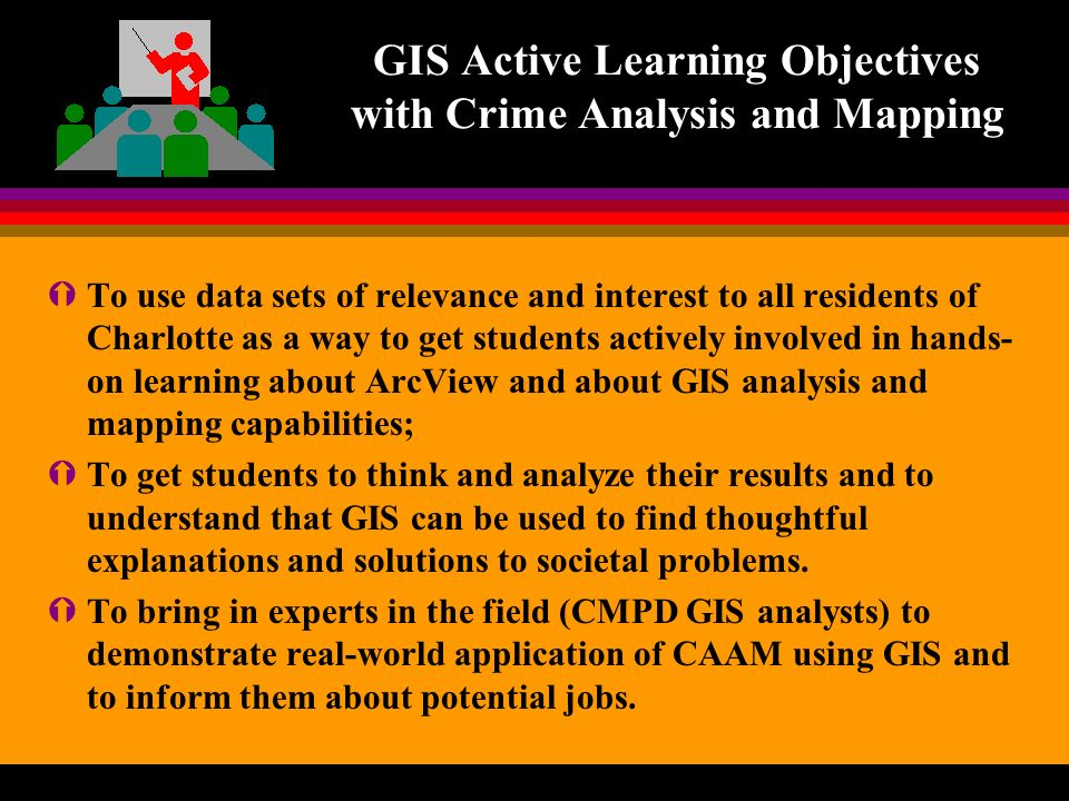 GIS Active Learning Objectives with Crime Analysis and Mapping ÝTo use data sets of relevance and interest to all residents of Charlotte as a way to get students actively involved in hands- on learning about ArcView and about GIS analysis and mapping capabilities; ÝTo get students to think and analyze their results and to understand that GIS can be used to find thoughtful explanations and solutions to societal problems.