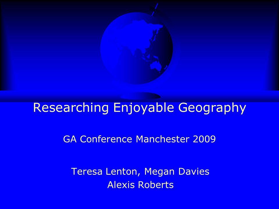 Researching Enjoyable Geography GA Conference Manchester 2009 Teresa Lenton, Megan Davies Alexis Roberts