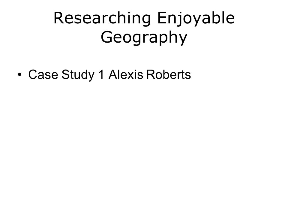 Researching Enjoyable Geography Case Study 1 Alexis Roberts