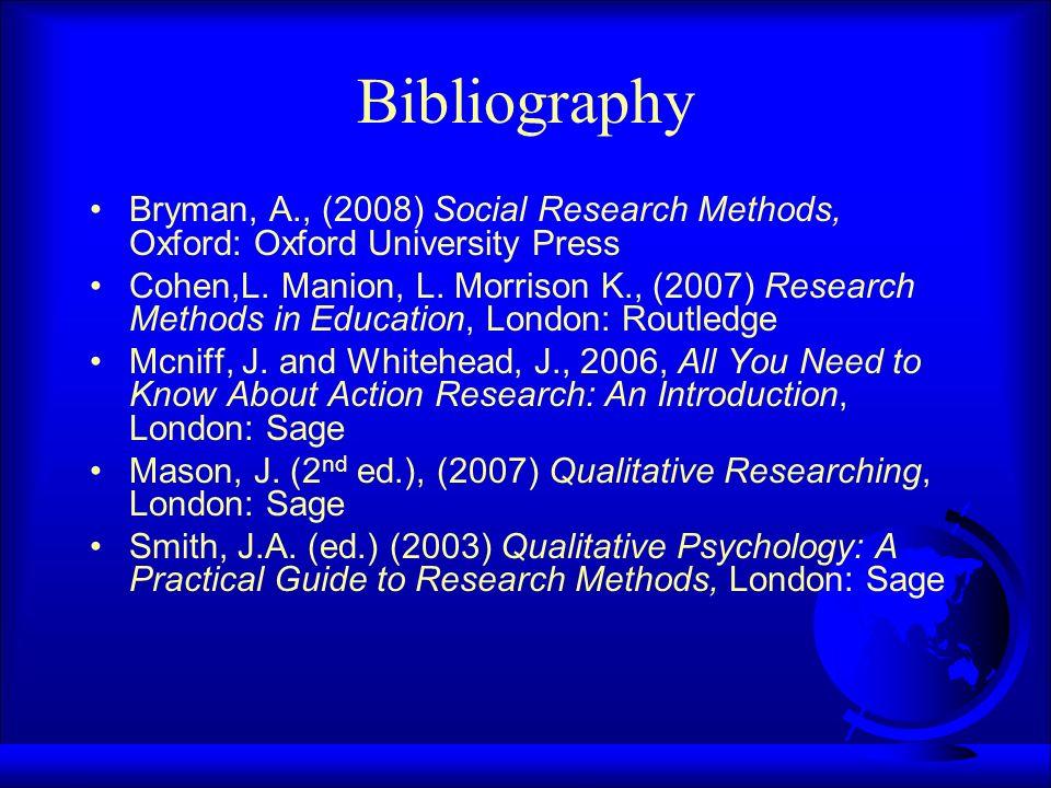 Bibliography Bryman, A., (2008) Social Research Methods, Oxford: Oxford University Press Cohen,L.