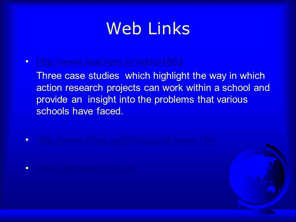 Web Links http://www.teachers.tv/video/4883 Three case studies which highlight the way in which action research projects can work within a school and provide an insight into the problems that various schools have faced.
