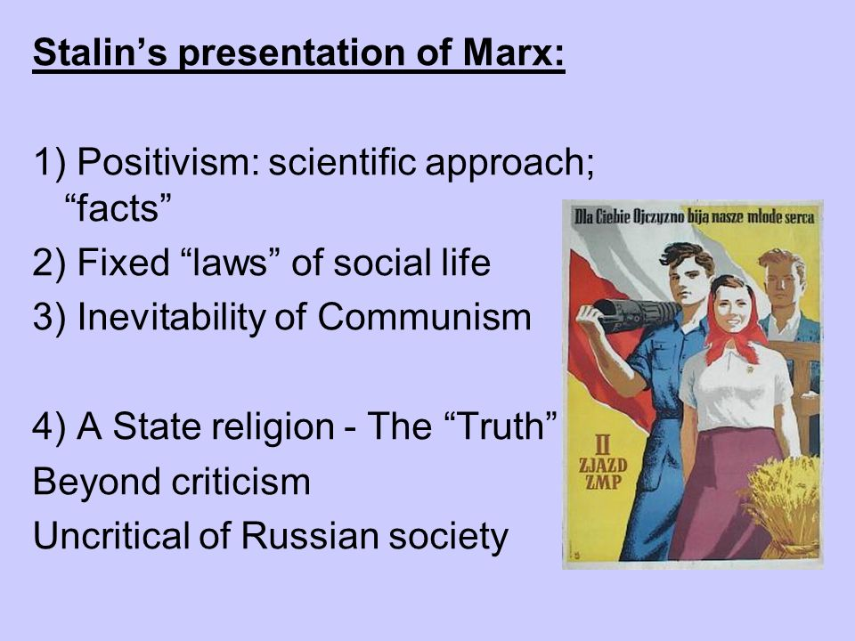 Stalins presentation of Marx: 1) Positivism: scientific approach; facts 2) Fixed laws of social life 3) Inevitability of Communism 4) A State religion