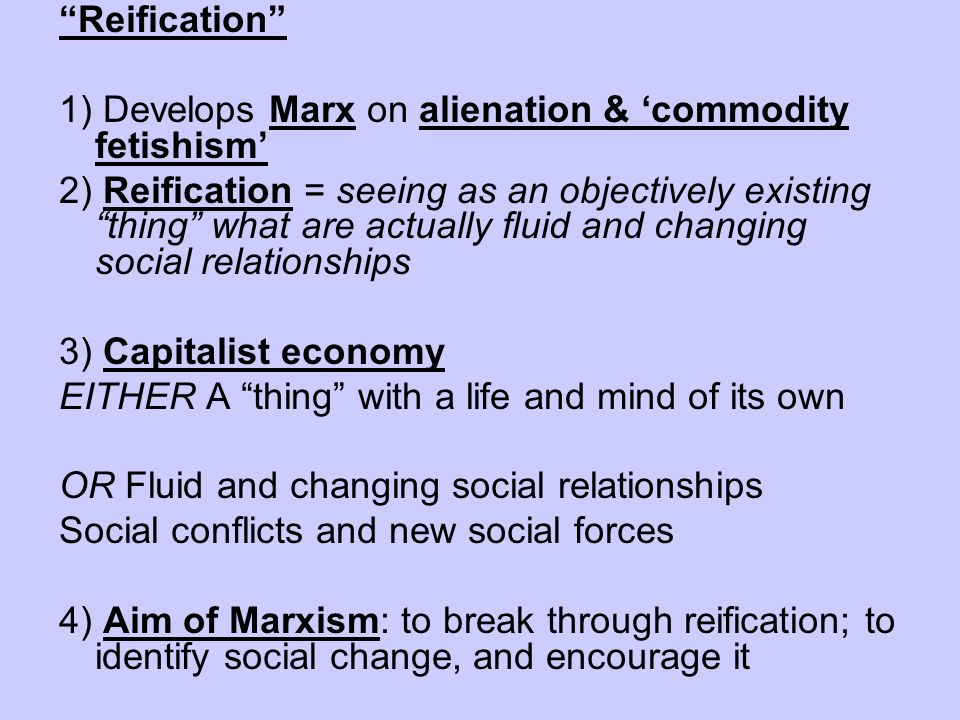 Reification 1) Develops Marx on alienation & commodity fetishism 2) Reification = seeing as an objectively existing thing what are actually fluid and