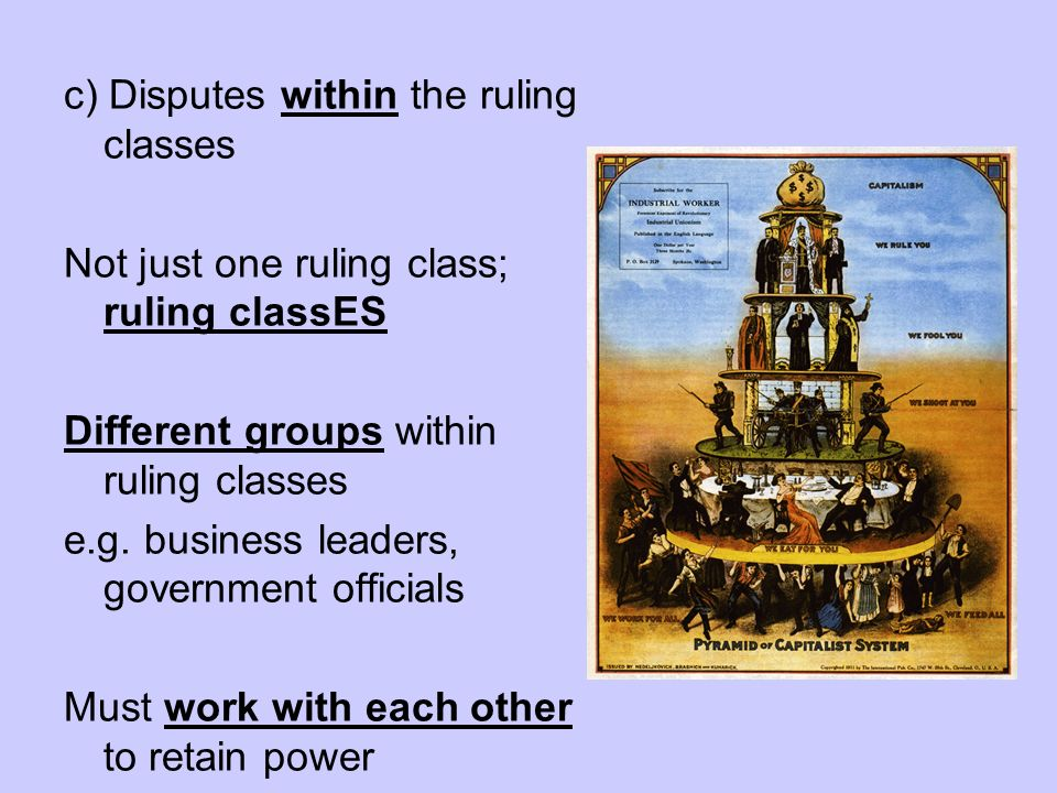 c) Disputes within the ruling classes Not just one ruling class; ruling classES Different groups within ruling classes e.g. business leaders, governme