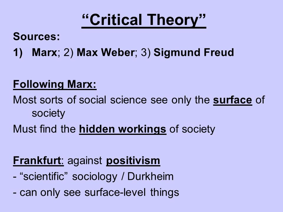 Critical Theory Sources: 1)Marx; 2) Max Weber; 3) Sigmund Freud Following Marx: Most sorts of social science see only the surface of society Must find