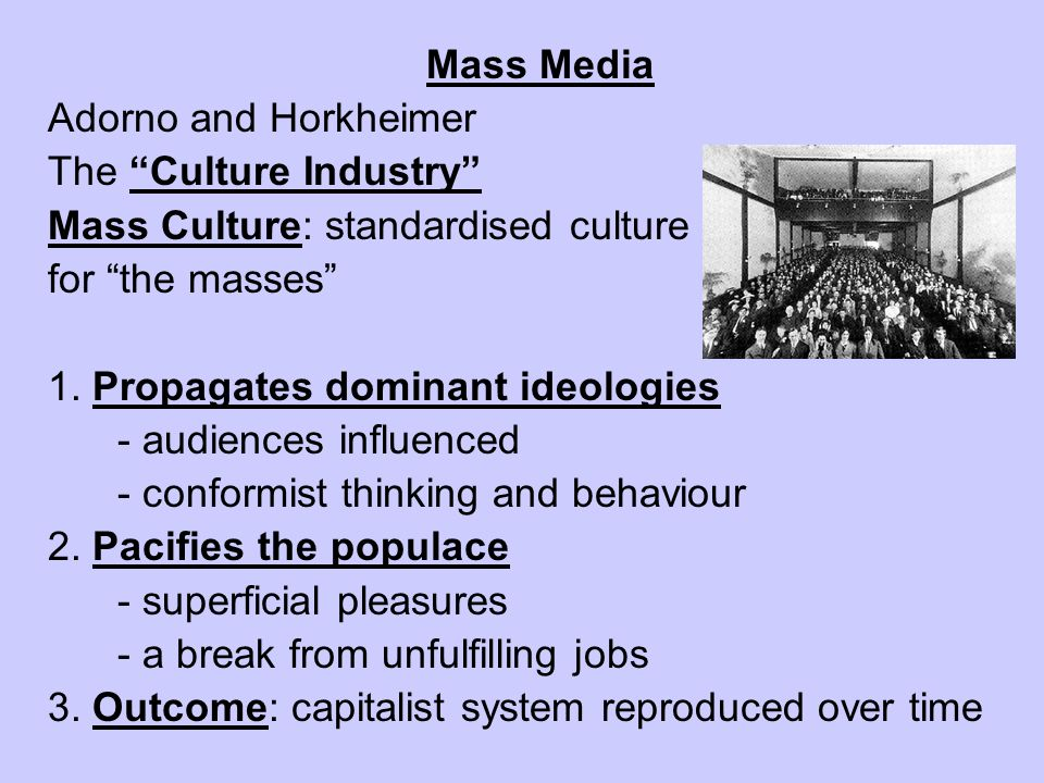 Mass Media Adorno and Horkheimer The Culture Industry Mass Culture: standardised culture for the masses 1. Propagates dominant ideologies - audiences