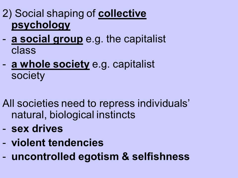 2) Social shaping of collective psychology -a social group e.g. the capitalist class -a whole society e.g. capitalist society All societies need to re