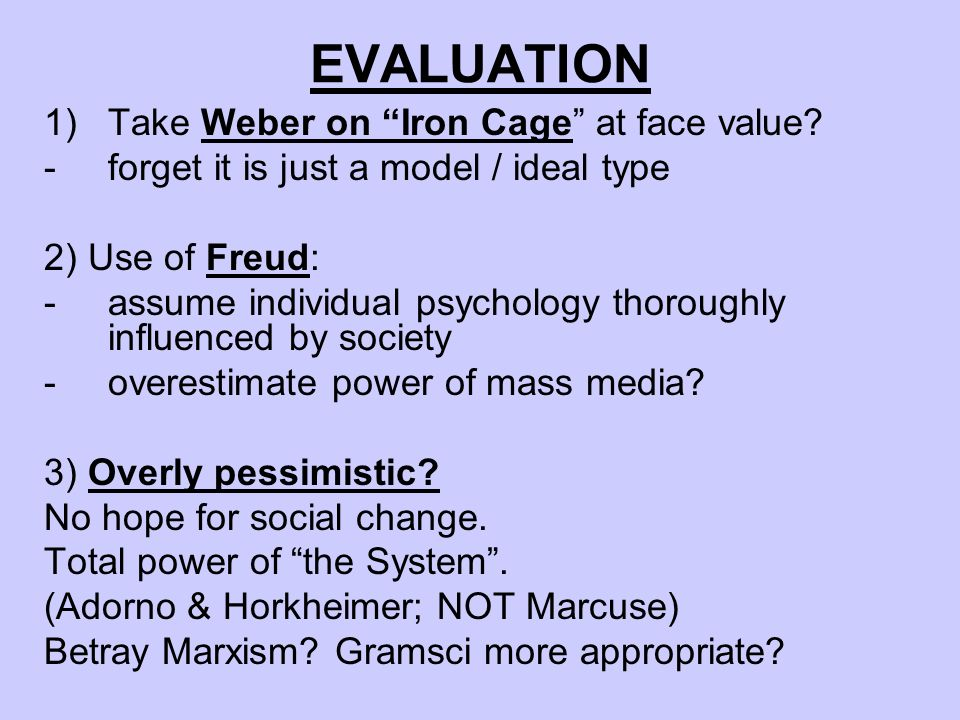 EVALUATION 1)Take Weber on Iron Cage at face value? -forget it is just a model / ideal type 2) Use of Freud: -assume individual psychology thoroughly