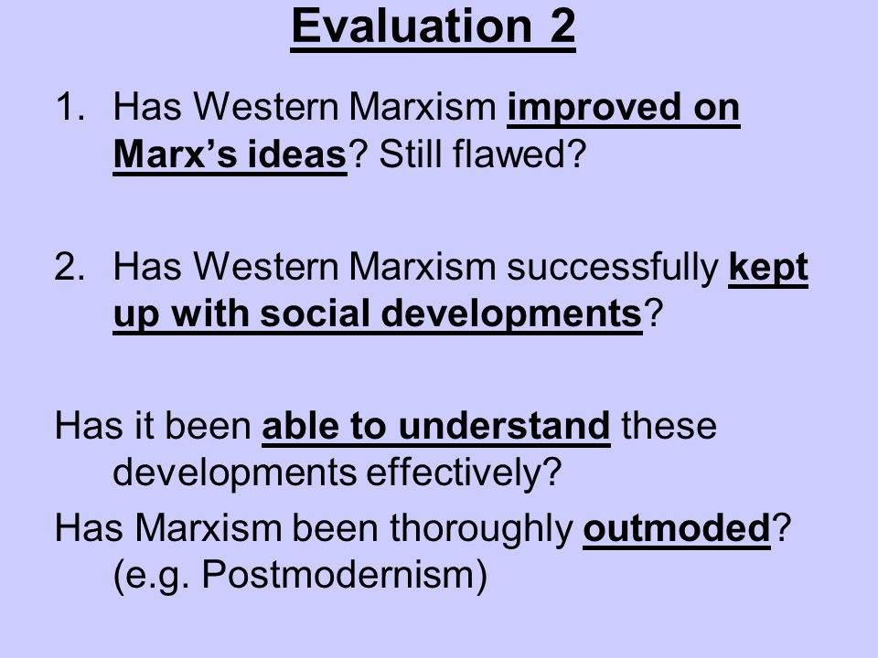 Evaluation 2 1.Has Western Marxism improved on Marxs ideas? Still flawed? 2.Has Western Marxism successfully kept up with social developments? Has it