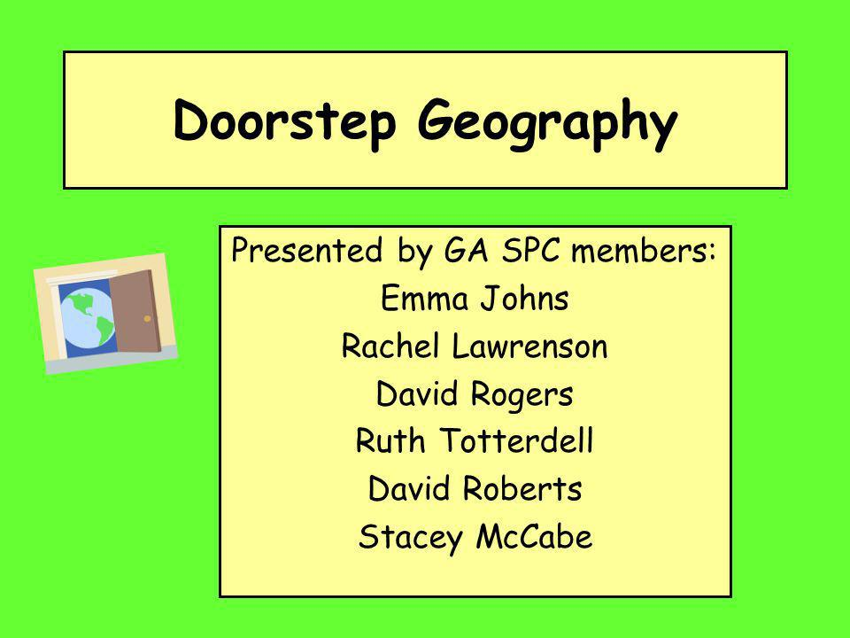 Doorstep Geography Presented by GA SPC members: Emma Johns Rachel Lawrenson David Rogers Ruth Totterdell David Roberts Stacey McCabe