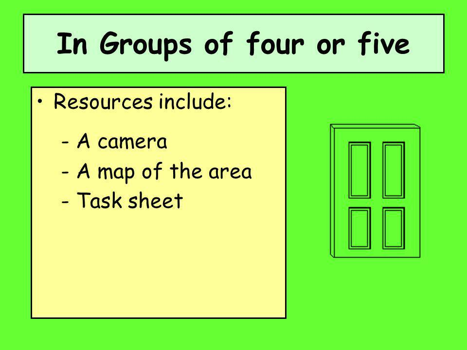 In Groups of four or five Resources include: - A camera - A map of the area - Task sheet