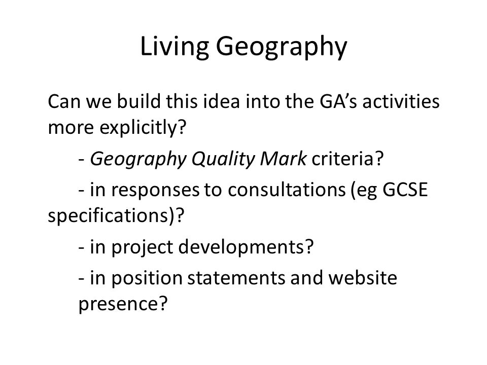 Living Geography Can we build this idea into the GAs activities more explicitly.