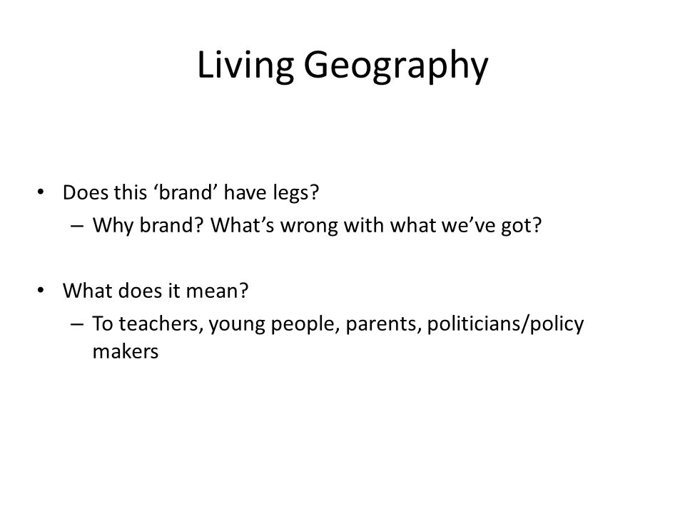 Living Geography Does this brand have legs? – Why brand? Whats wrong with what weve got? What does it mean? – To teachers, young people, parents, poli