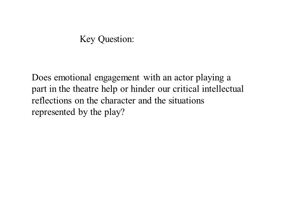 Does emotional engagement with an actor playing a part in the theatre help or hinder our critical intellectual reflections on the character and the si