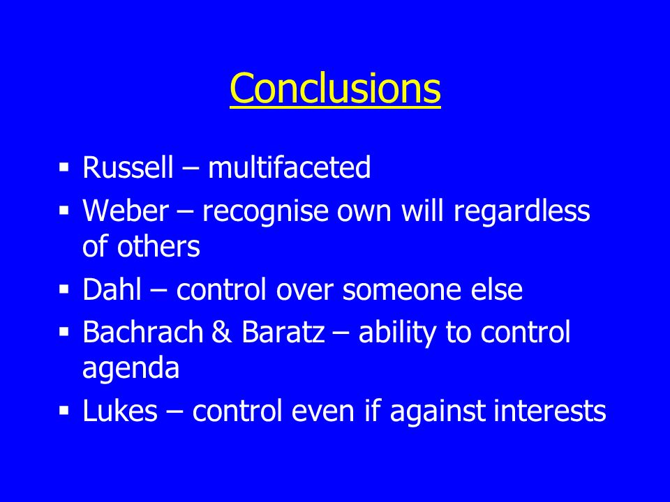 Conclusions Russell – multifaceted Weber – recognise own will regardless of others Dahl – control over someone else Bachrach & Baratz – ability to control agenda Lukes – control even if against interests