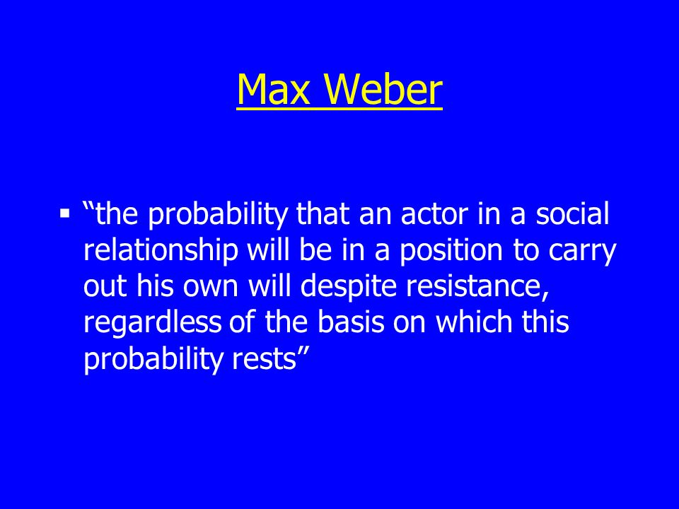Max Weber the probability that an actor in a social relationship will be in a position to carry out his own will despite resistance, regardless of the basis on which this probability rests