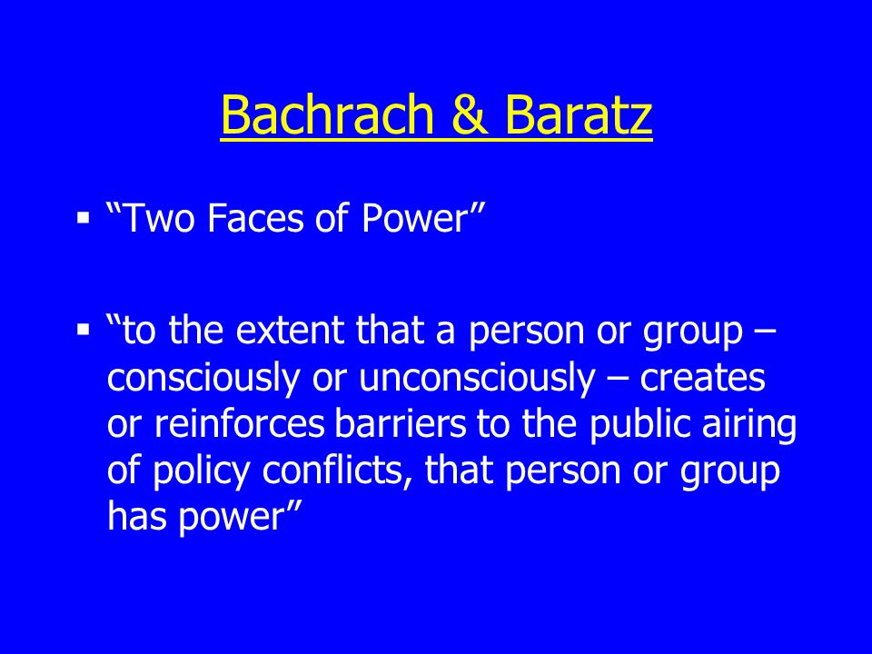 Bachrach & Baratz Two Faces of Power to the extent that a person or group – consciously or unconsciously – creates or reinforces barriers to the public airing of policy conflicts, that person or group has power