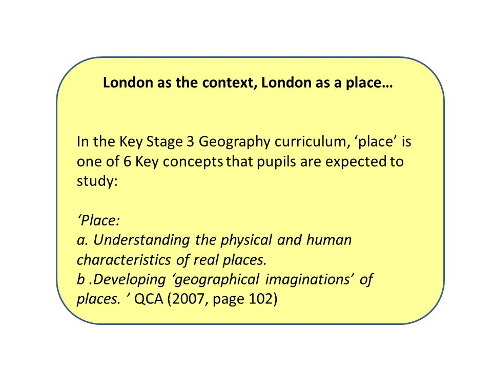 London as the context, London as a place… In the Key Stage 3 Geography curriculum, place is one of 6 Key concepts that pupils are expected to study: Place: a.