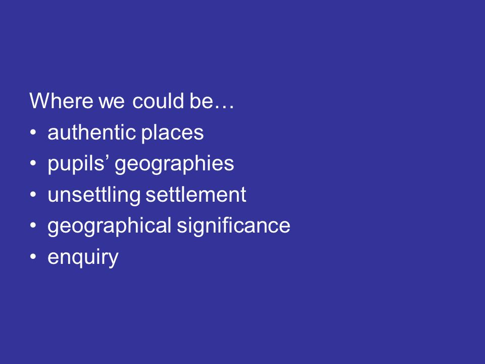 Where we could be… authentic places pupils geographies unsettling settlement geographical significance enquiry