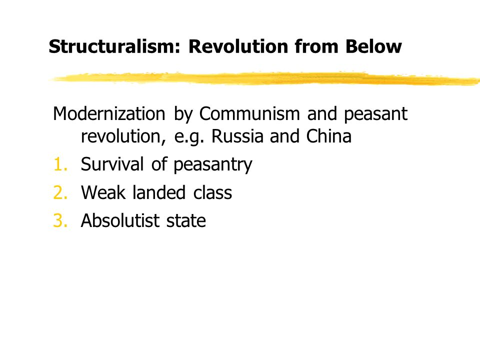 Structuralism: Revolution from Below Modernization by Communism and peasant revolution, e.g.