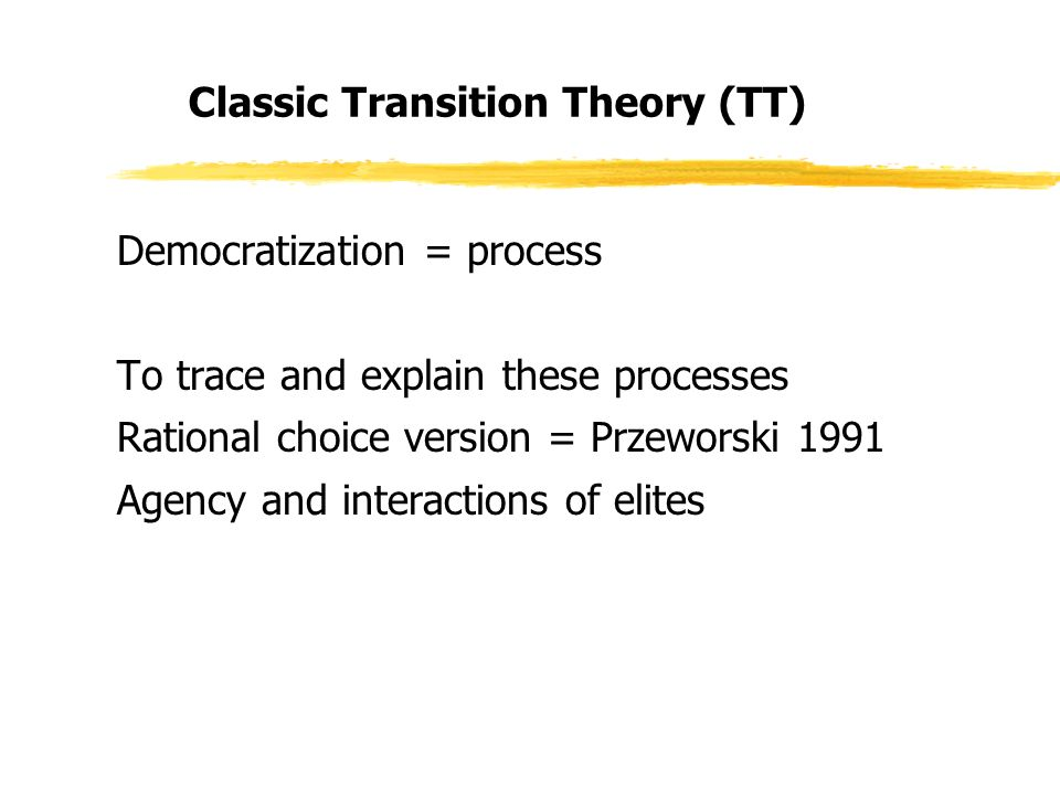 Classic Transition Theory (TT) Democratization = process To trace and explain these processes Rational choice version = Przeworski 1991 Agency and interactions of elites