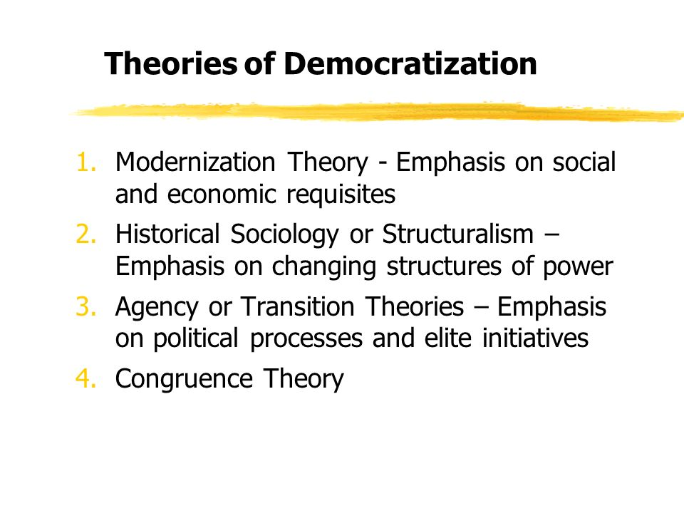 Theories of Democratization 1.Modernization Theory - Emphasis on social and economic requisites 2.Historical Sociology or Structuralism – Emphasis on changing structures of power 3.Agency or Transition Theories – Emphasis on political processes and elite initiatives 4.Congruence Theory
