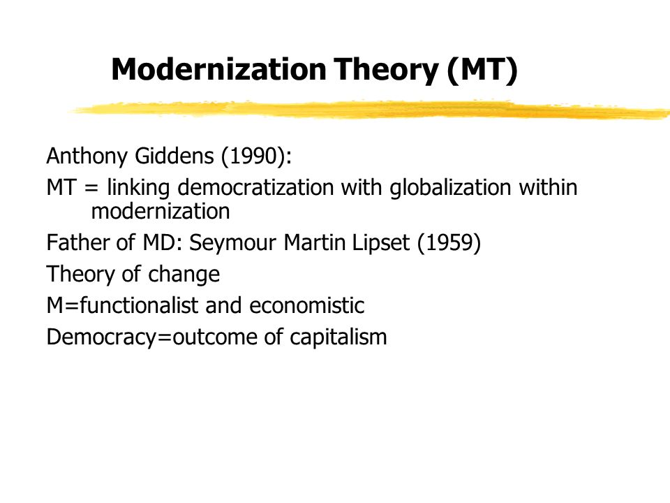 Modernization Theory (MT) Anthony Giddens (1990): MT = linking democratization with globalization within modernization Father of MD: Seymour Martin Lipset (1959) Theory of change M=functionalist and economistic Democracy=outcome of capitalism