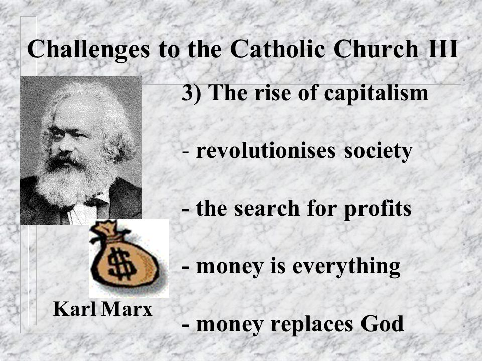 Challenges to the Catholic Church III 3) The rise of capitalism - revolutionises society - the search for profits - money is everything - money replac