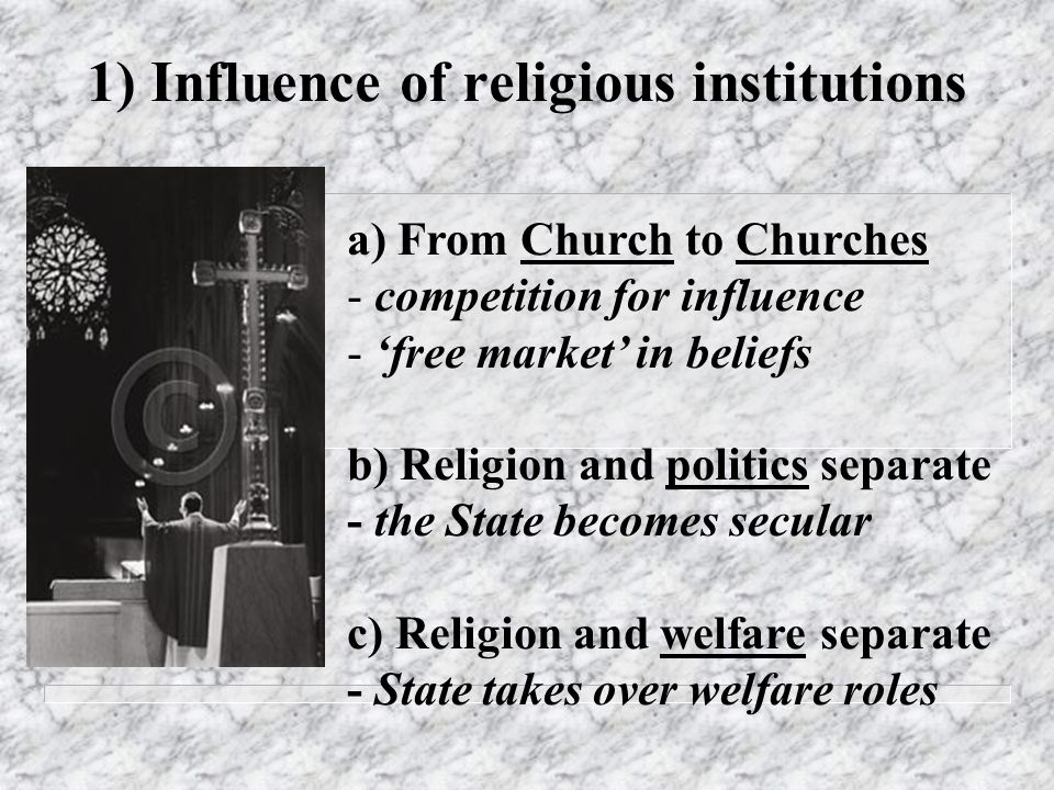 1) Influence of religious institutions a) From Church to Churches - competition for influence - free market in beliefs b) Religion and politics separa
