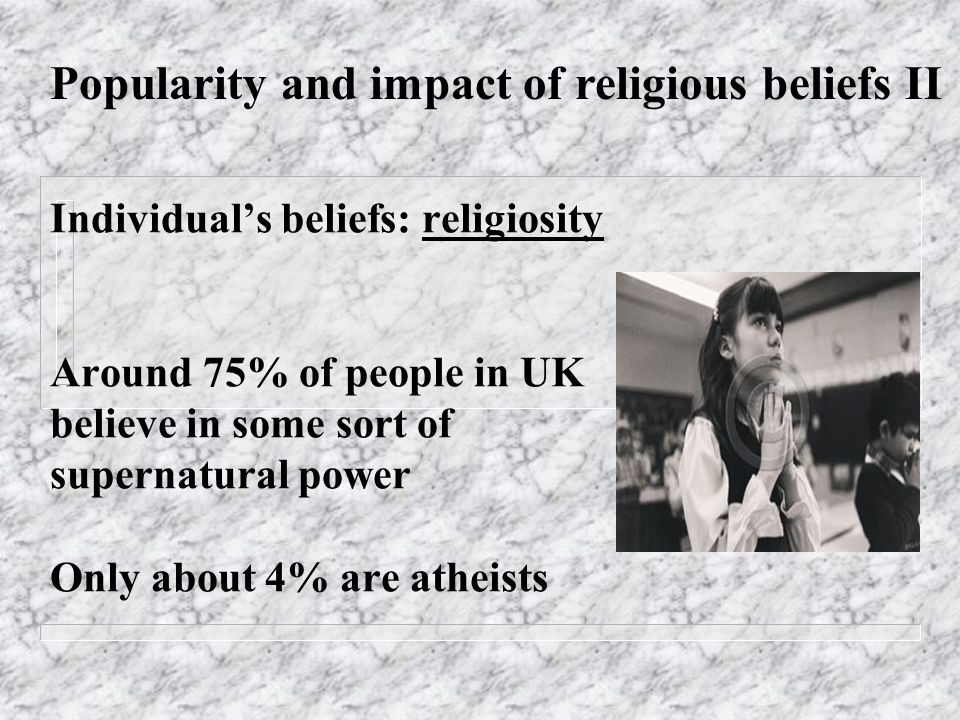 Individuals beliefs: religiosity Around 75% of people in UK believe in some sort of supernatural power Only about 4% are atheists Popularity and impact of religious beliefs II