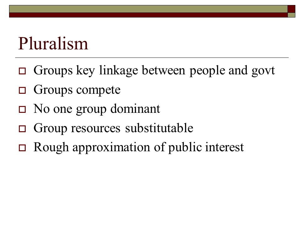 Pluralism Groups key linkage between people and govt Groups compete No one group dominant Group resources substitutable Rough approximation of public interest