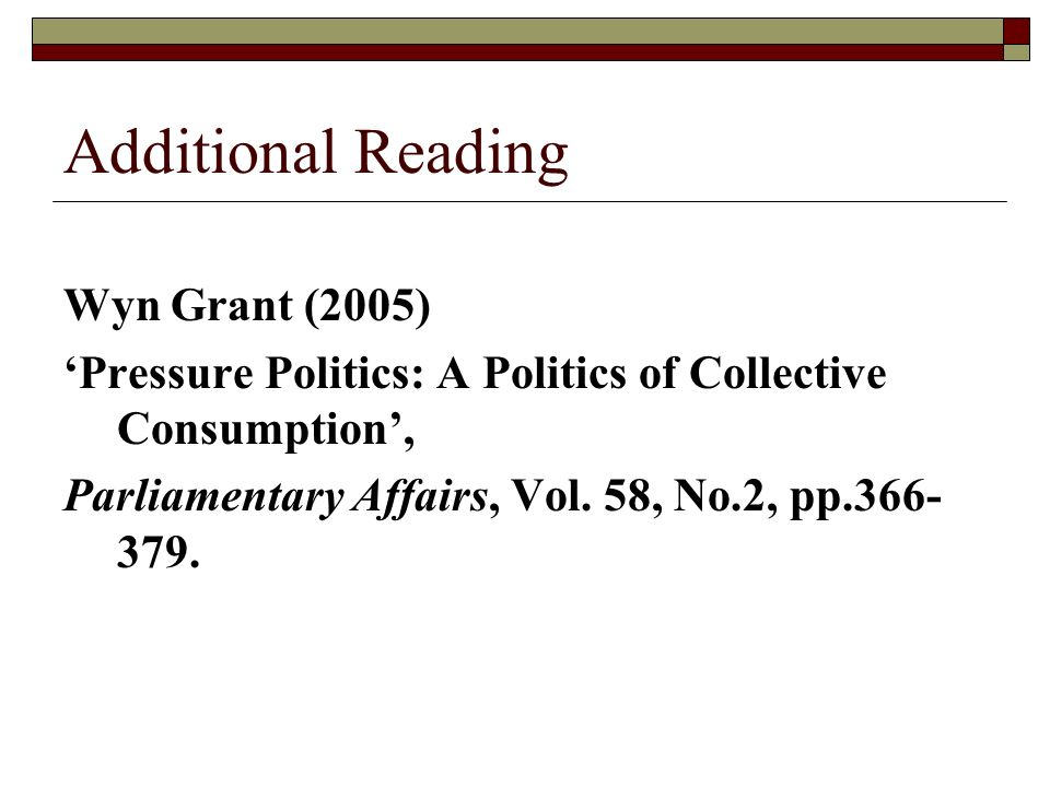 Additional Reading Wyn Grant (2005) Pressure Politics: A Politics of Collective Consumption, Parliamentary Affairs, Vol.